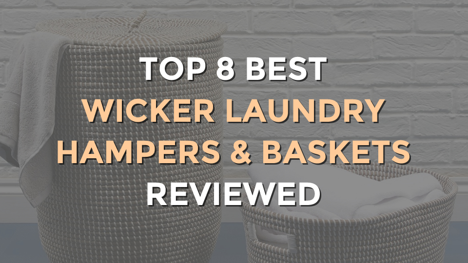 Top 8 Best Wicker Laundry Hampers and Baskets